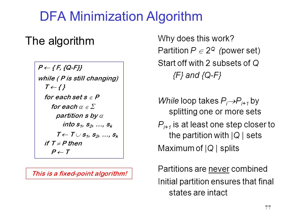 77 DFA Minimization Algorithm The algorithm P  { F, {Q-F}} while ( P is still changing) T  { } for each set s  P for each    partition s by  into s 1, s 2, …, s k T  T  s 1, s 2, …, s k if T  P then P  T Why does this work.