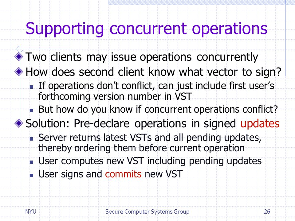 NYUSecure Computer Systems Group26 Supporting concurrent operations Two clients may issue operations concurrently How does second client know what vec