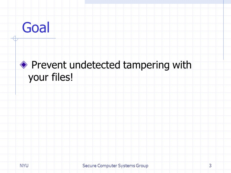 NYUSecure Computer Systems Group3 Goal Prevent undetected tampering with your files!