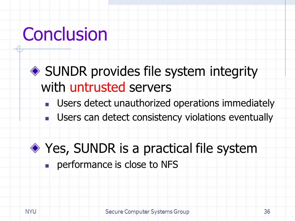 NYUSecure Computer Systems Group36 Conclusion SUNDR provides file system integrity with untrusted servers Users detect unauthorized operations immedia