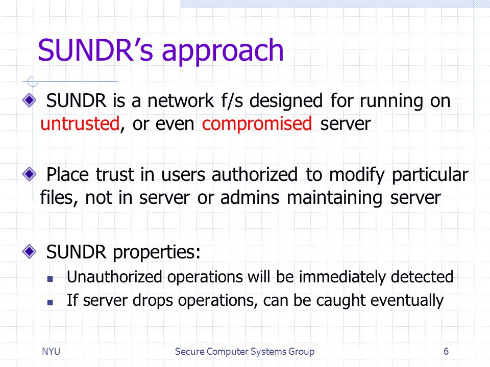 NYUSecure Computer Systems Group6 SUNDR's approach SUNDR is a network f/s designed for running on untrusted, or even compromised server Place trust in