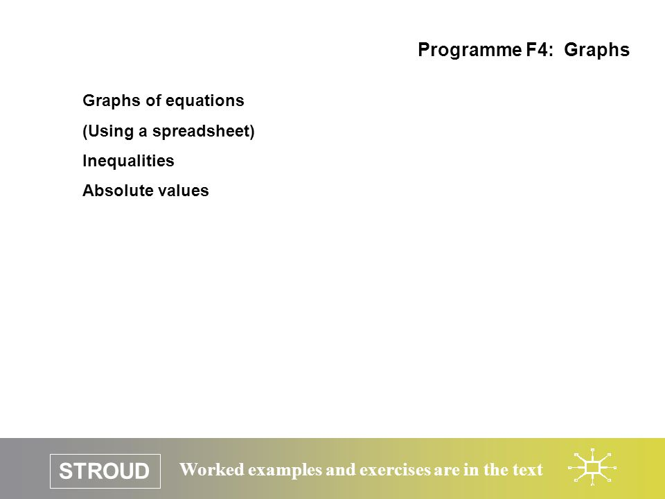 STROUD Worked examples and exercises are in the text Graphs of equations (Using a spreadsheet) Inequalities Absolute values Programme F4: Graphs