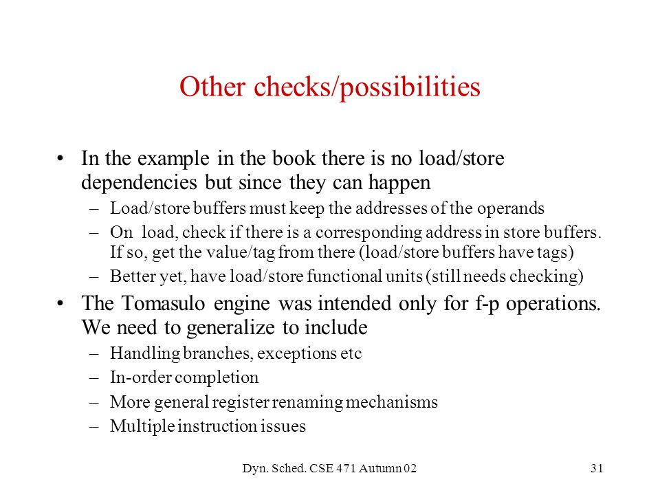 Dyn. Sched. CSE 471 Autumn 0231 Other checks/possibilities In the example in the book there is no load/store dependencies but since they can happen –L