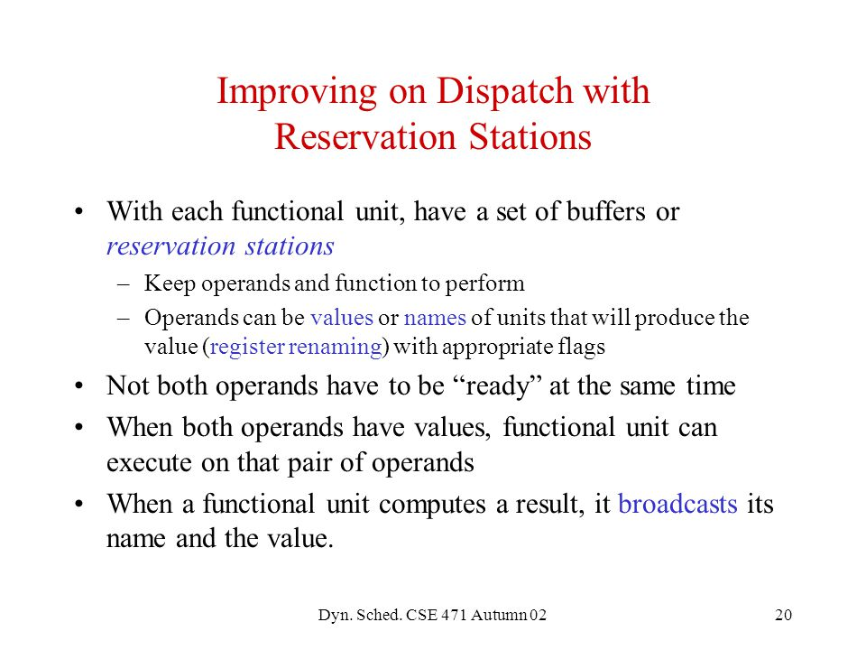 Dyn. Sched. CSE 471 Autumn 0220 Improving on Dispatch with Reservation Stations With each functional unit, have a set of buffers or reservation statio