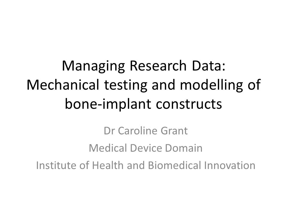 Managing Research Data: Mechanical testing and modelling of bone-implant constructs Dr Caroline Grant Medical Device Domain Institute of Health and Biomedical Innovation