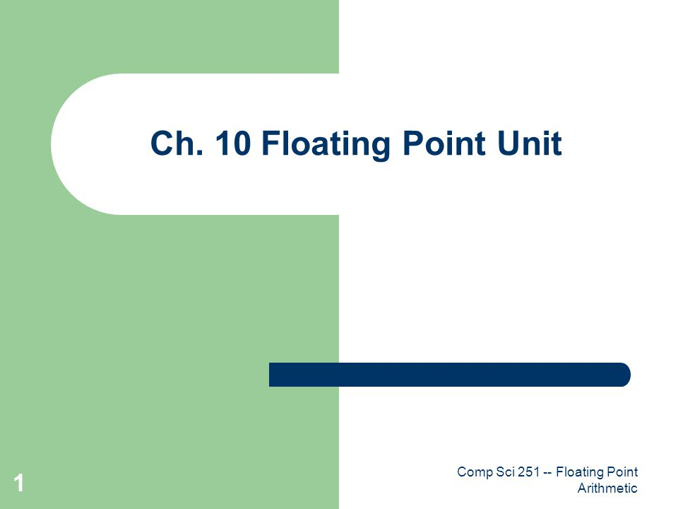 Comp Sci 251 -- Floating Point Arithmetic 1 Ch. 10 Floating Point Unit