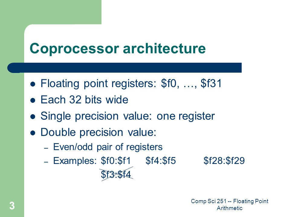 Comp Sci 251 -- Floating Point Arithmetic 3 Coprocessor architecture Floating point registers: $f0, …, $f31 Each 32 bits wide Single precision value: one register Double precision value: – Even/odd pair of registers – Examples: $f0:$f1$f4:$f5$f28:$f29 $f3:$f4