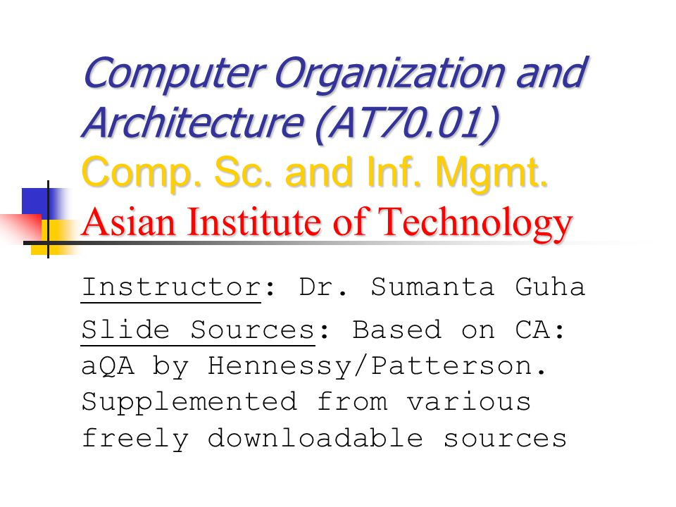Computer Organization and Architecture (AT70.01) Comp. Sc. and Inf. Mgmt. Asian Institute of Technology Instructor: Dr. Sumanta Guha Slide Sources: Ba