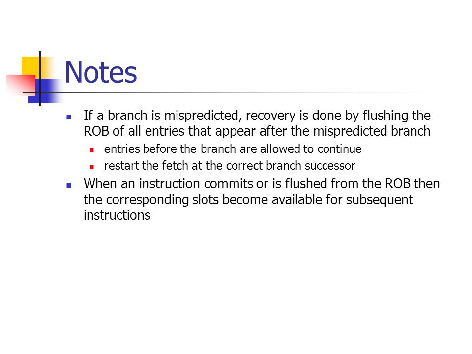 Notes If a branch is mispredicted, recovery is done by flushing the ROB of all entries that appear after the mispredicted branch entries before the branch are allowed to continue restart the fetch at the correct branch successor When an instruction commits or is flushed from the ROB then the corresponding slots become available for subsequent instructions