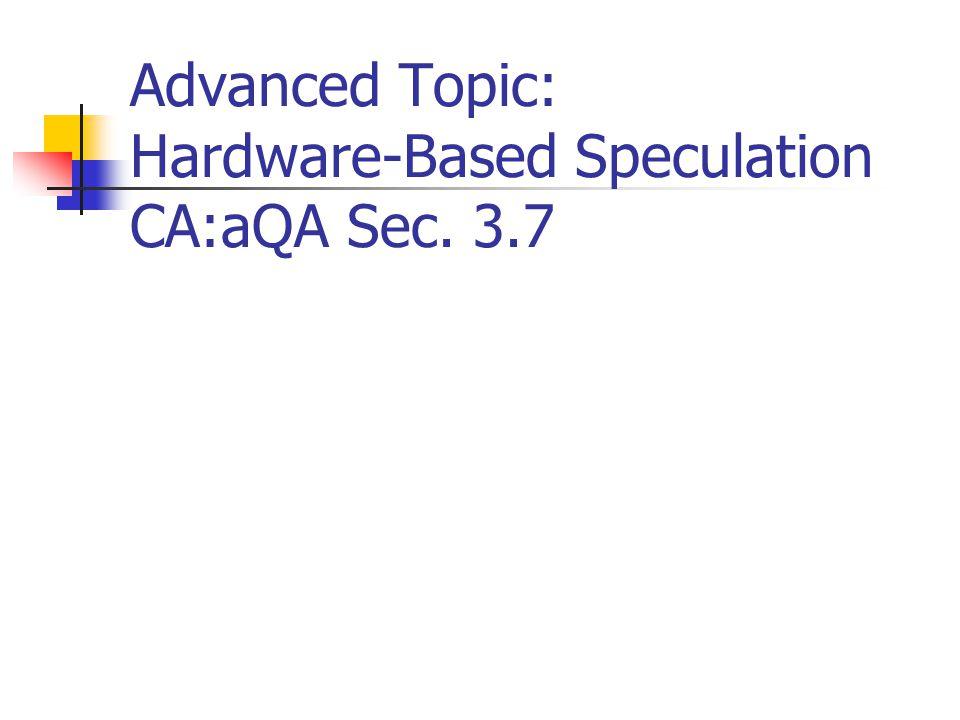 Advanced Topic: Hardware-Based Speculation CA:aQA Sec. 3.7
