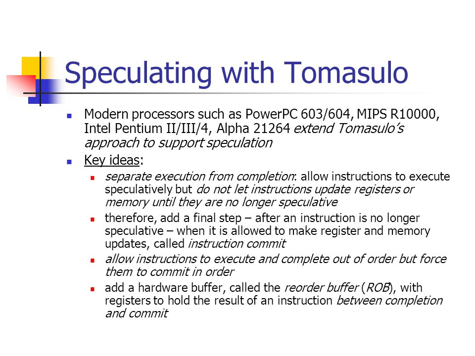 Speculating with Tomasulo Modern processors such as PowerPC 603/604, MIPS R10000, Intel Pentium II/III/4, Alpha 21264 extend Tomasulo's approach to support speculation Key ideas: separate execution from completion: allow instructions to execute speculatively but do not let instructions update registers or memory until they are no longer speculative therefore, add a final step – after an instruction is no longer speculative – when it is allowed to make register and memory updates, called instruction commit allow instructions to execute and complete out of order but force them to commit in order add a hardware buffer, called the reorder buffer (ROB), with registers to hold the result of an instruction between completion and commit