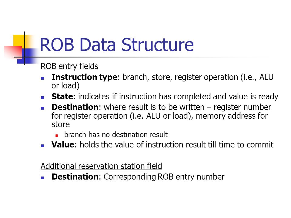 ROB Data Structure ROB entry fields Instruction type: branch, store, register operation (i.e., ALU or load) State: indicates if instruction has completed and value is ready Destination: where result is to be written – register number for register operation (i.e.
