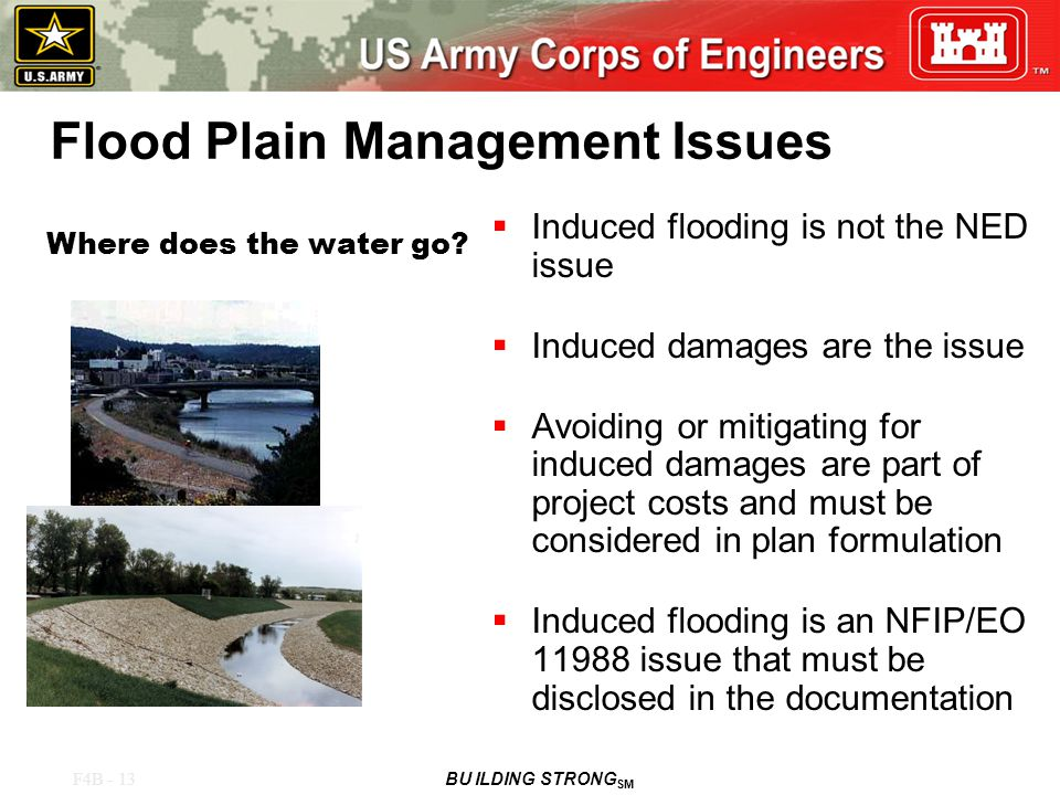 F4B - 13 BU ILDING STRONG SM Flood Plain Management Issues  Induced flooding is not the NED issue  Induced damages are the issue  Avoiding or mitigating for induced damages are part of project costs and must be considered in plan formulation  Induced flooding is an NFIP/EO 11988 issue that must be disclosed in the documentation Where does the water go