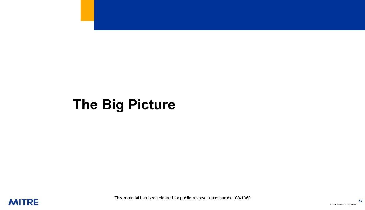 © The MITRE Corporation. The Big Picture 12 This material has been cleared for public release, case number 08-1360