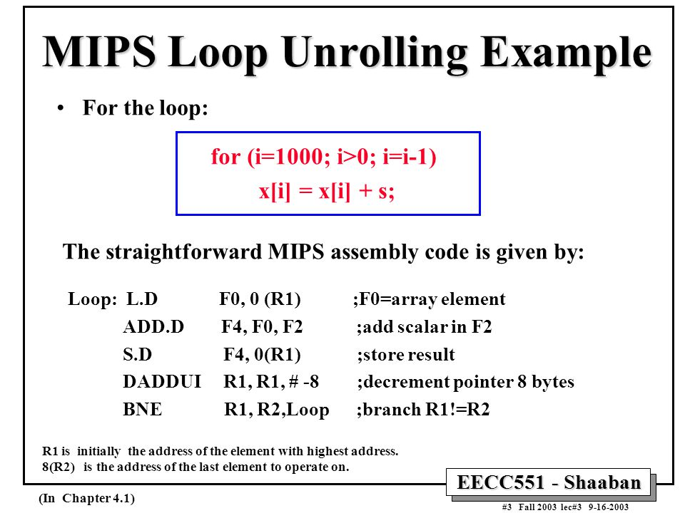 EECC551 - Shaaban #3 Fall 2003 lec#3 9-16-2003 MIPS Loop Unrolling Example For the loop: for (i=1000; i>0; i=i-1) x[i] = x[i] + s; The straightforward MIPS assembly code is given by: Loop: L.D F0, 0 (R1) ;F0=array element ADD.D F4, F0, F2 ;add scalar in F2 S.D F4, 0(R1) ;store result DADDUI R1, R1, # -8 ;decrement pointer 8 bytes BNE R1, R2,Loop ;branch R1!=R2 R1 is initially the address of the element with highest address.