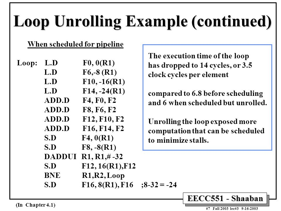 EECC551 - Shaaban #7 Fall 2003 lec#3 9-16-2003 Loop Unrolling Example (continued) When scheduled for pipeline Loop: L.D F0, 0(R1) L.D F6,-8 (R1) L.D F10, -16(R1) L.D F14, -24(R1) ADD.D F4, F0, F2 ADD.D F8, F6, F2 ADD.D F12, F10, F2 ADD.D F16, F14, F2 S.D F4, 0(R1) S.D F8, -8(R1) DADDUI R1, R1,# -32 S.D F12, 16(R1),F12 BNE R1,R2, Loop S.D F16, 8(R1), F16 ;8-32 = -24 The execution time of the loop has dropped to 14 cycles, or 3.5 clock cycles per element compared to 6.8 before scheduling and 6 when scheduled but unrolled.