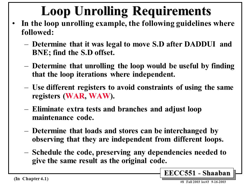 EECC551 - Shaaban #8 Fall 2003 lec#3 9-16-2003 Loop Unrolling Requirements In the loop unrolling example, the following guidelines where followed: –Determine that it was legal to move S.D after DADDUI and BNE; find the S.D offset.