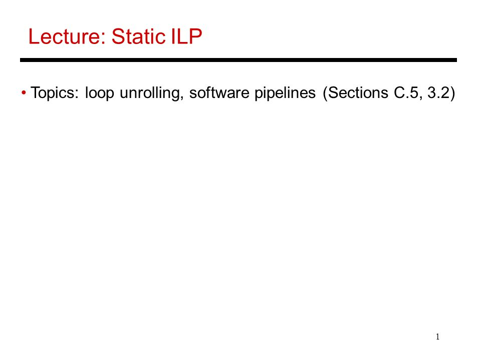 1 Lecture: Static ILP Topics: loop unrolling, software pipelines (Sections C.5, 3.2)