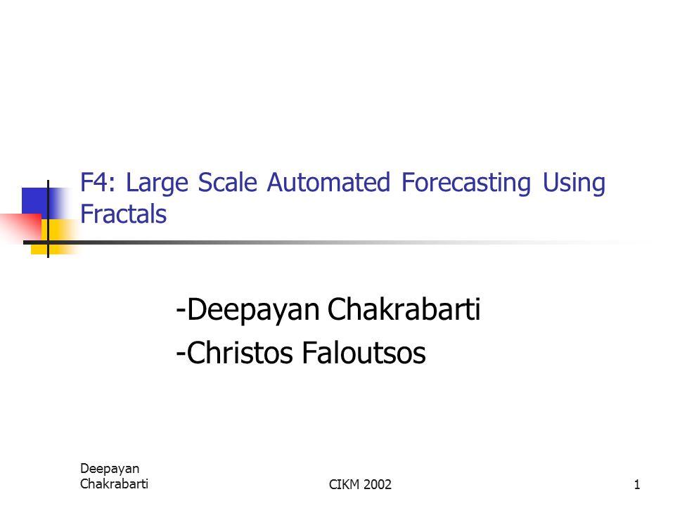 Deepayan ChakrabartiCIKM 20021 F4: Large Scale Automated Forecasting Using Fractals -Deepayan Chakrabarti -Christos Faloutsos