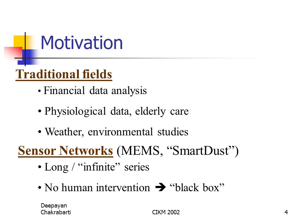 Deepayan ChakrabartiCIKM 20024 Motivation Financial data analysis Physiological data, elderly care Weather, environmental studies Traditional fields Sensor Networks (MEMS, SmartDust ) Long / infinite series No human intervention  black box