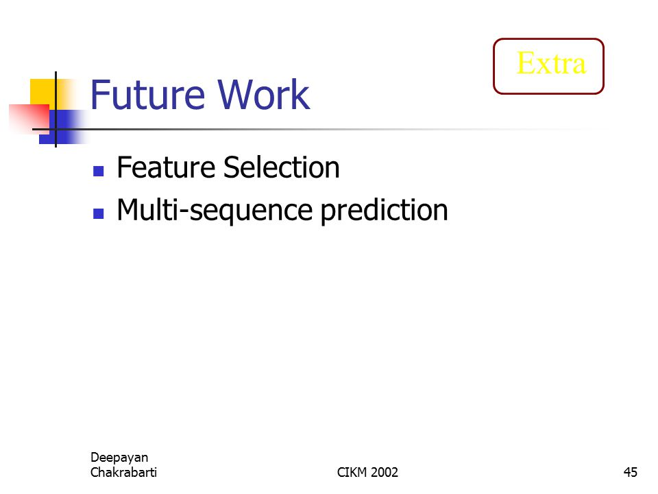Deepayan ChakrabartiCIKM 200245 Future Work Feature Selection Multi-sequence prediction Extra