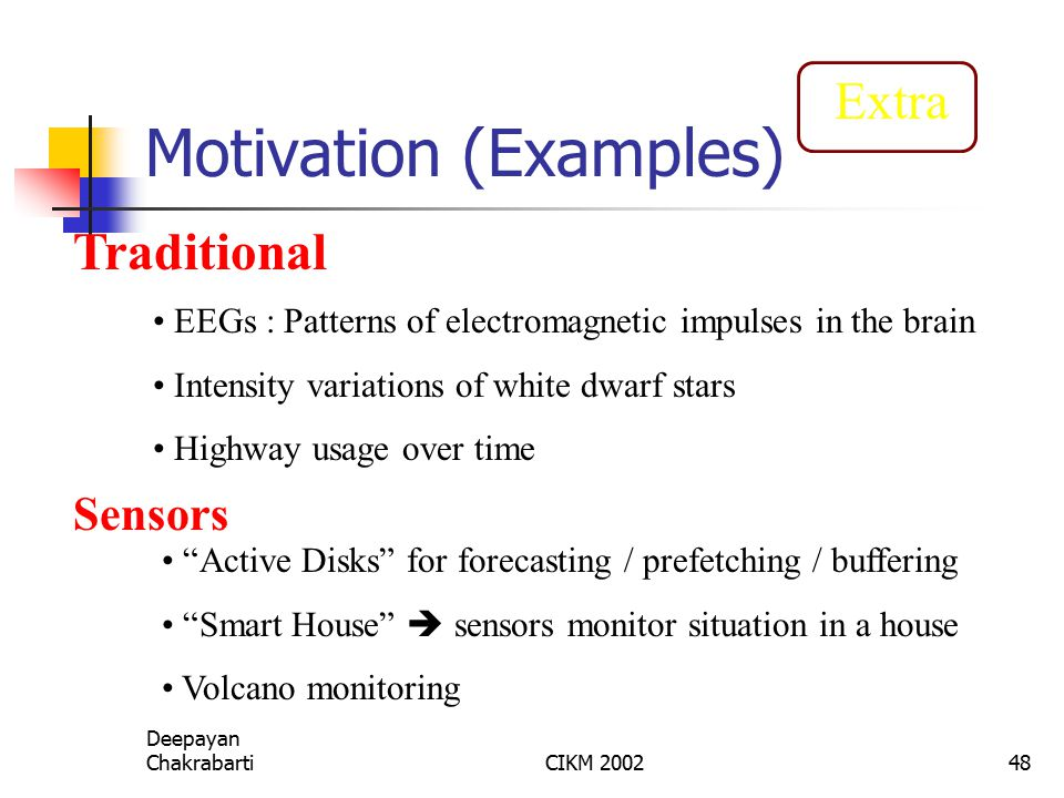 Deepayan ChakrabartiCIKM 200248 Motivation (Examples) EEGs : Patterns of electromagnetic impulses in the brain Intensity variations of white dwarf stars Highway usage over time Traditional Sensors Active Disks for forecasting / prefetching / buffering Smart House  sensors monitor situation in a house Volcano monitoring Extra