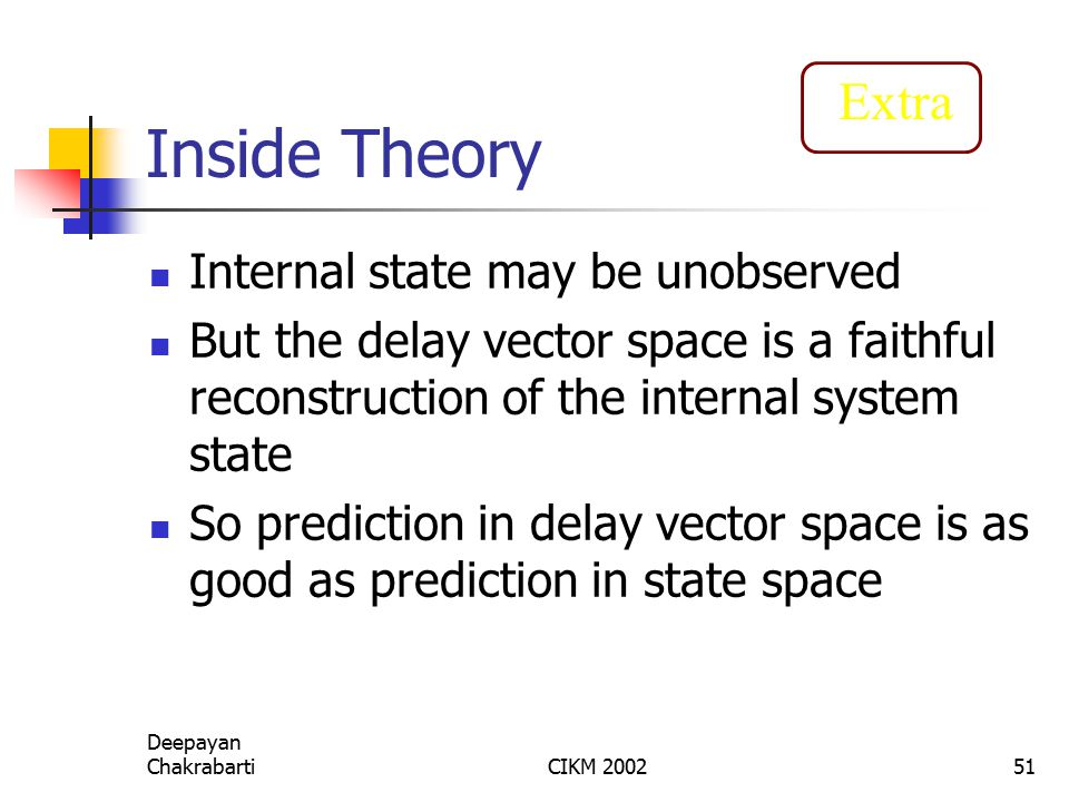 Deepayan ChakrabartiCIKM 200251 Inside Theory Internal state may be unobserved But the delay vector space is a faithful reconstruction of the internal system state So prediction in delay vector space is as good as prediction in state space Extra