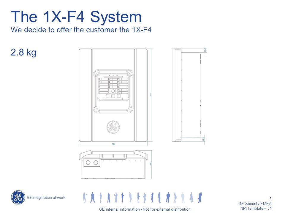 GE job title/3 GE internal information - Not for external distribution 3 GE Security EMEA NPI template – v1 The 1X-F4 System We decide to offer the customer the 1X-F4 2.8 kg