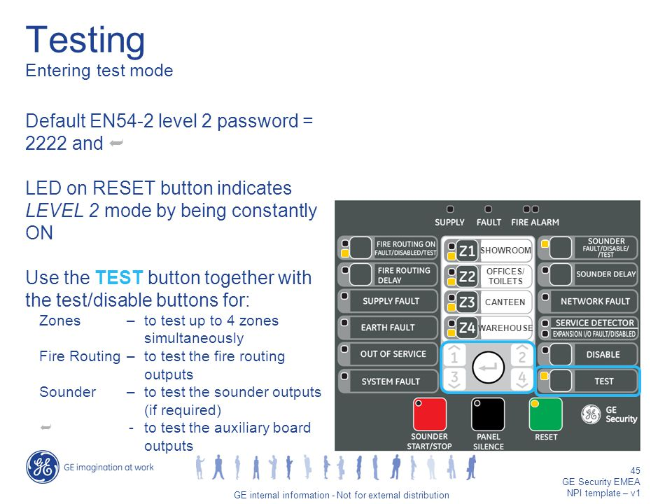GE job title/45 GE internal information - Not for external distribution 45 GE Security EMEA NPI template – v1 Testing Entering test mode Default EN54-2 level 2 password = 2222 and  LED on RESET button indicates LEVEL 2 mode by being constantly ON Use the TEST button together with the test/disable buttons for: Zones–to test up to 4 zones simultaneously Fire Routing–to test the fire routing outputs Sounder–to test the sounder outputs (if required)  -to test the auxiliary board outputs SHOWROOM OFFICES/ TOILETS CANTEEN WAREHOUSE