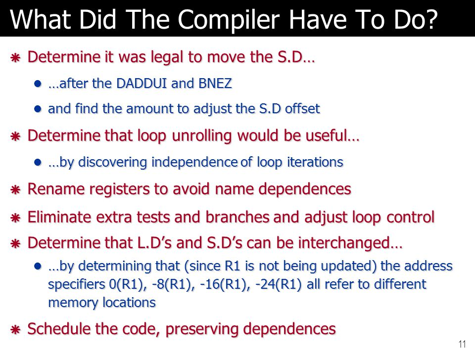 11 What Did The Compiler Have To Do?  Determine it was legal to move the S.D… …after the DADDUI and BNEZ …after the DADDUI and BNEZ and find the amou