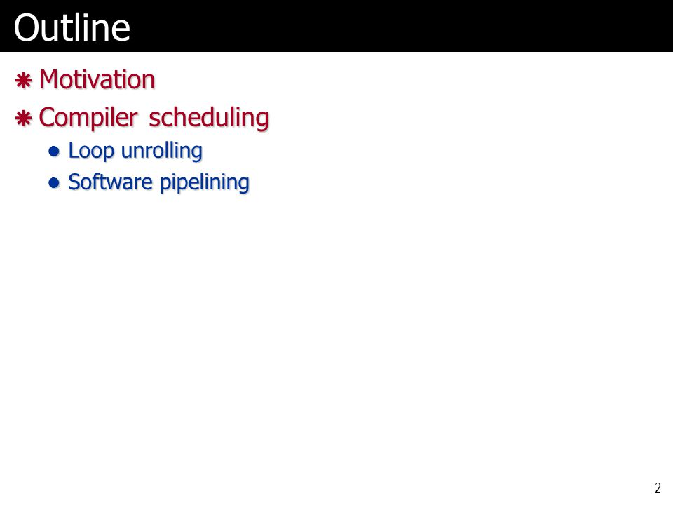 2Outline  Motivation  Compiler scheduling Loop unrolling Loop unrolling Software pipelining Software pipelining