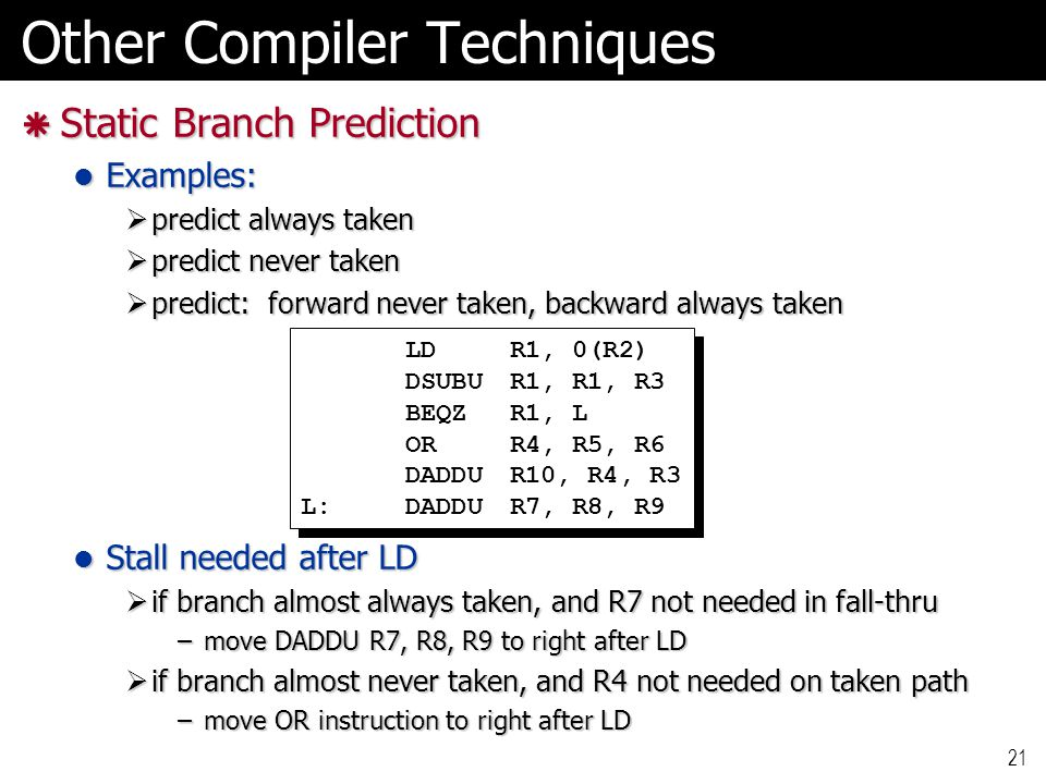 21 Other Compiler Techniques  Static Branch Prediction Examples: Examples:  predict always taken  predict never taken  predict: forward never take