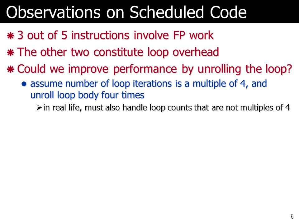6 Observations on Scheduled Code  3 out of 5 instructions involve FP work  The other two constitute loop overhead  Could we improve performance by