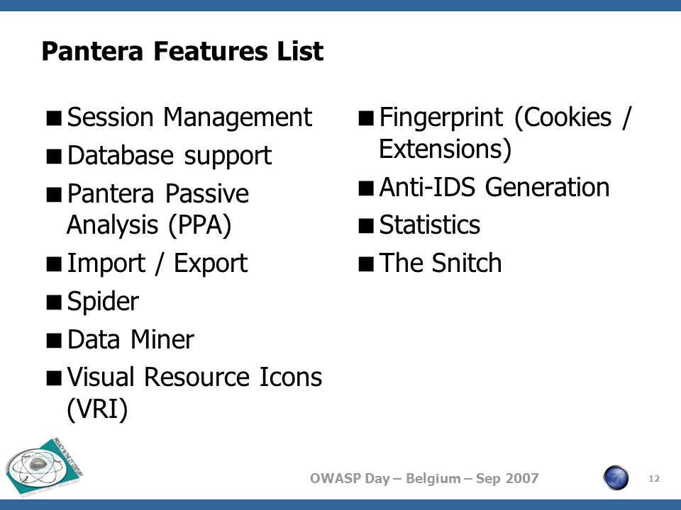 OWASP Day – Belgium – Sep 2007 Pantera Features List  Session Management  Database support  Pantera Passive Analysis (PPA)  Import / Export  Spider  Data Miner  Visual Resource Icons (VRI)  Fingerprint (Cookies / Extensions)  Anti-IDS Generation  Statistics  The Snitch 12