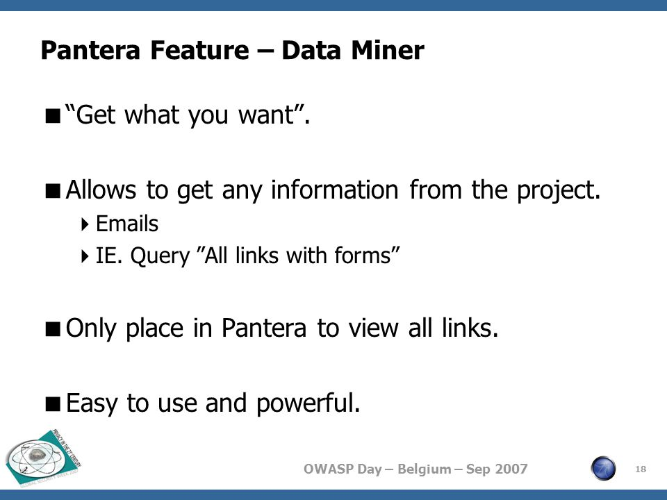 "OWASP Day – Belgium – Sep 2007 Pantera Feature – Data Miner  ""Get what you want"".  Allows to get any information from the project.  Emails  IE. Qu"