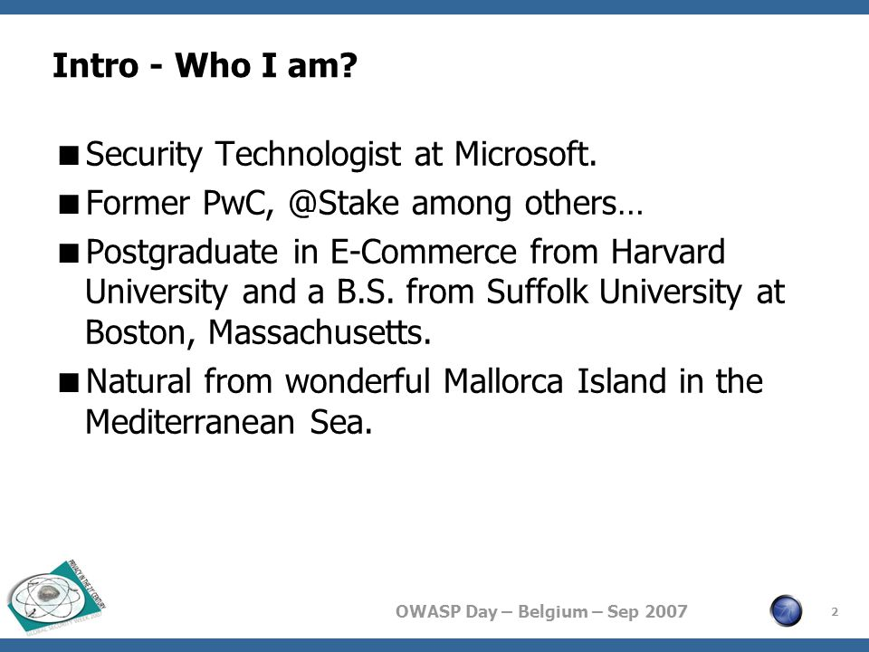 OWASP Day – Belgium – Sep 2007 Intro - Who I am?  Security Technologist at Microsoft.  Former PwC, @Stake among others…  Postgraduate in E-Commerce
