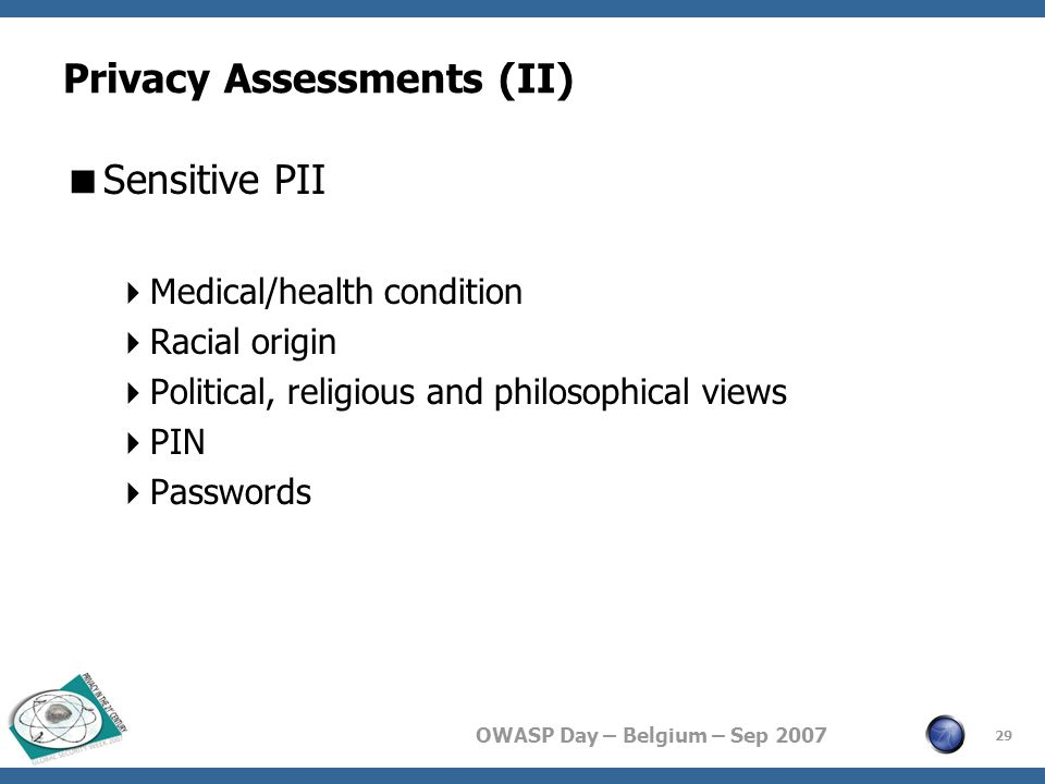 OWASP Day – Belgium – Sep 2007 Privacy Assessments (II)  Sensitive PII  Medical/health condition  Racial origin  Political, religious and philosophical views  PIN  Passwords 29