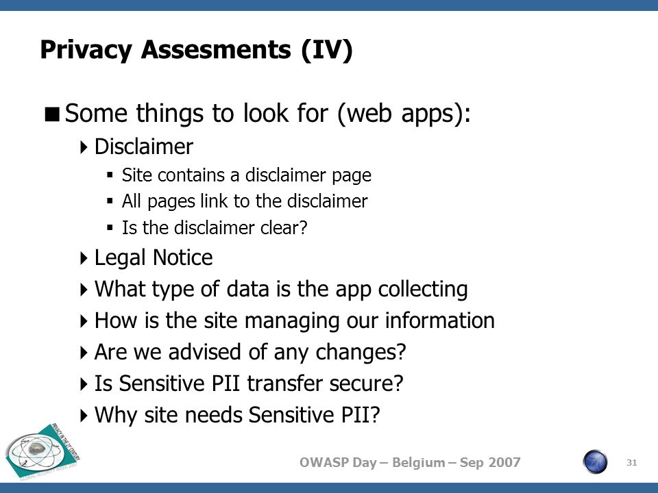 OWASP Day – Belgium – Sep 2007 Privacy Assesments (IV)  Some things to look for (web apps):  Disclaimer  Site contains a disclaimer page  All pages link to the disclaimer  Is the disclaimer clear.