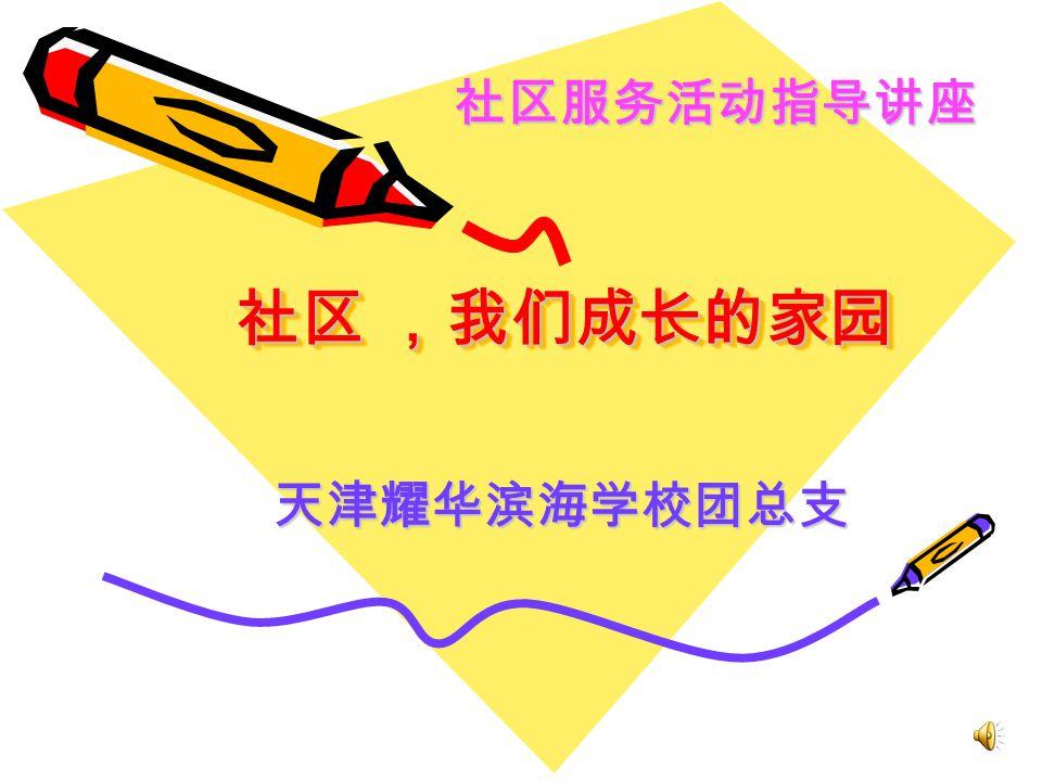 社区 ,我们成长的家园 天津耀华滨海学校团总支 社区服务活动指导讲座
