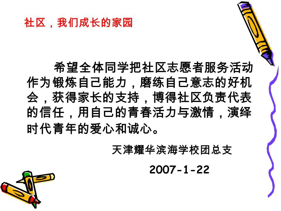 社区,我们成长的家园 希望全体同学把社区志愿者服务活动 作为锻炼自己能力,磨练自己意志的好机 会,获得家长的支持,博得社区负责代表 的信任,用自己的青春活力与激情,演绎 时代青年的爱心和诚心。 天津耀华滨海学校团总支 2007-1-22