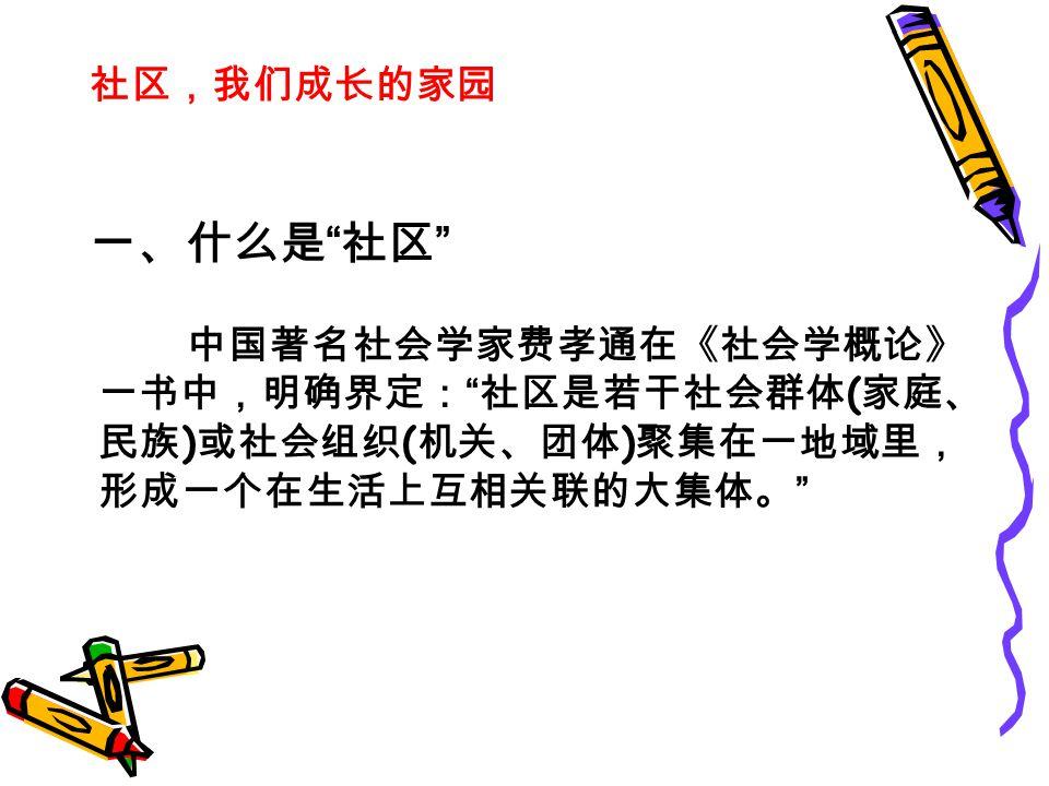 社区,我们成长的家园 一、什么是 社区 中国著名社会学家费孝通在《社会学概论》 一书中,明确界定: 社区是若干社会群体 ( 家庭、 民族 ) 或社会组织 ( 机关、团体 ) 聚集在一地域里, 形成一个在生活上互相关联的大集体。