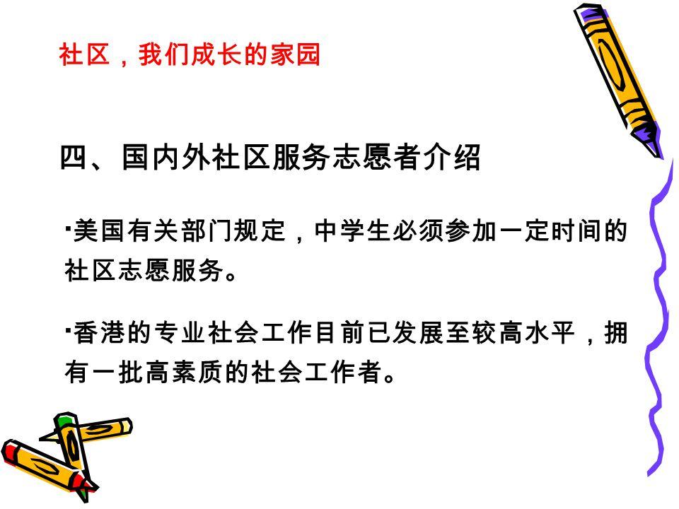 社区,我们成长的家园 四、国内外社区服务志愿者介绍 · 美国有关部门规定,中学生必须参加一定时间的 社区志愿服务。 · 香港的专业社会工作目前已发展至较高水平,拥 有一批高素质的社会工作者。