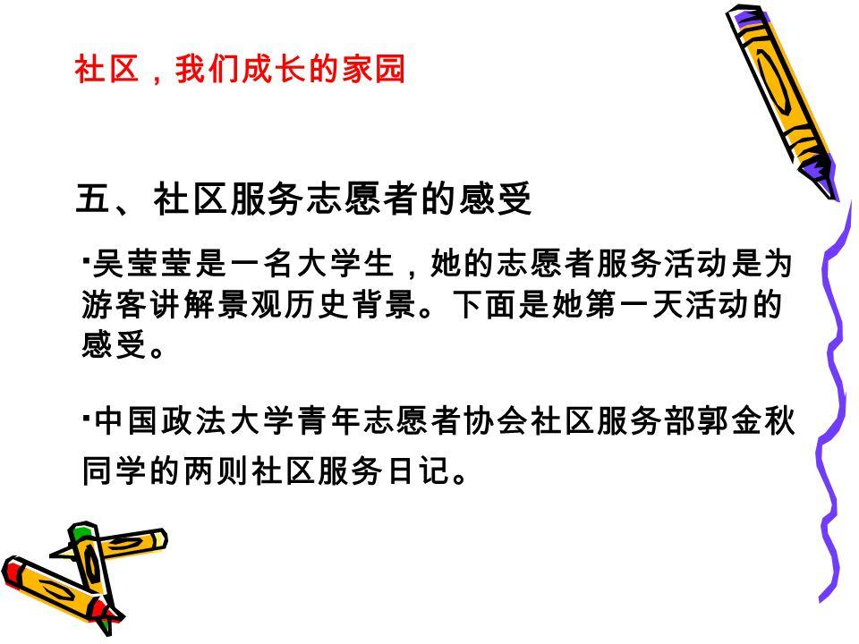 社区,我们成长的家园 五、社区服务志愿者的感受 · 吴莹莹是一名大学生,她的志愿者服务活动是为 游客讲解景观历史背景。下面是她第一天活动的 感受。 · 中国政法大学青年志愿者协会社区服务部郭金秋 同学的两则社区服务日记。