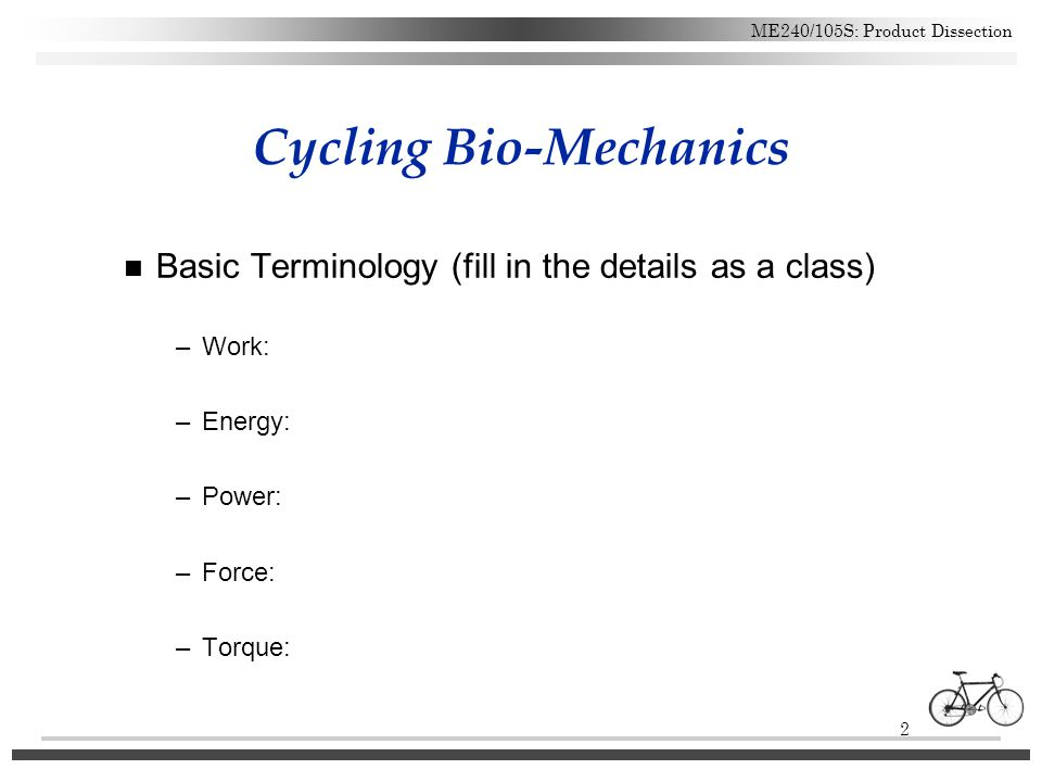 2 ME240/105S: Product Dissection Cycling Bio-Mechanics n Basic Terminology (fill in the details as a class) –Work: –Energy: –Power: –Force: –Torque: