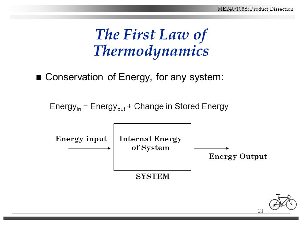 21 ME240/105S: Product Dissection The First Law of Thermodynamics n Conservation of Energy, for any system: Energy in = Energy out + Change in Stored