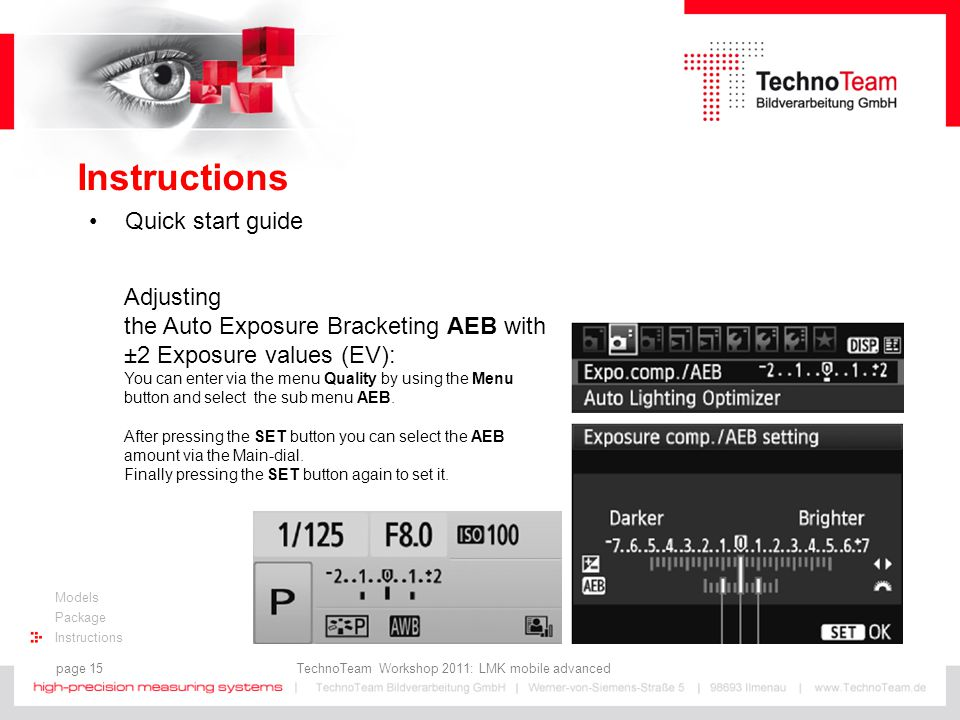 page 15 TechnoTeam Workshop 2011: LMK mobile advanced Models Package Instructions Quick start guide Adjusting the Auto Exposure Bracketing AEB with ±2 Exposure values (EV): You can enter via the menu Quality by using the Menu button and select the sub menu AEB.
