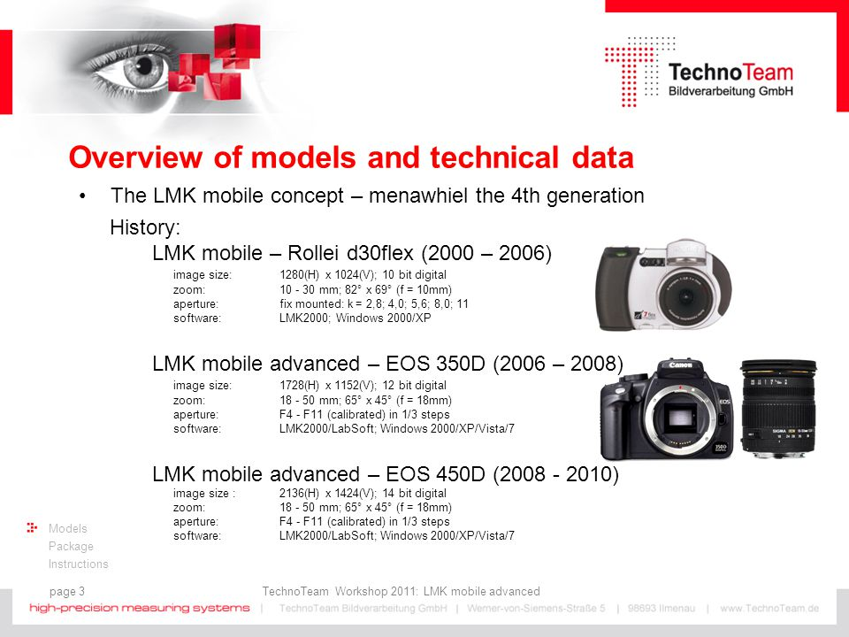 page 3 TechnoTeam Workshop 2011: LMK mobile advanced Models Package Instructions Overview of models and technical data The LMK mobile concept – menawhiel the 4th generation History: LMK mobile – Rollei d30flex (2000 – 2006) image size: 1280(H) x 1024(V); 10 bit digital zoom: 10 - 30 mm; 82° x 69° (f = 10mm) aperture:fix mounted: k = 2,8; 4,0; 5,6; 8,0; 11 software:LMK2000; Windows 2000/XP LMK mobile advanced – EOS 350D (2006 – 2008) image size: 1728(H) x 1152(V); 12 bit digital zoom: 18 - 50 mm; 65° x 45° (f = 18mm) aperture:F4 - F11 (calibrated) in 1/3 steps software:LMK2000/LabSoft; Windows 2000/XP/Vista/7 LMK mobile advanced – EOS 450D (2008 - 2010) image size : 2136(H) x 1424(V); 14 bit digital zoom: 18 - 50 mm; 65° x 45° (f = 18mm) aperture:F4 - F11 (calibrated) in 1/3 steps software:LMK2000/LabSoft; Windows 2000/XP/Vista/7