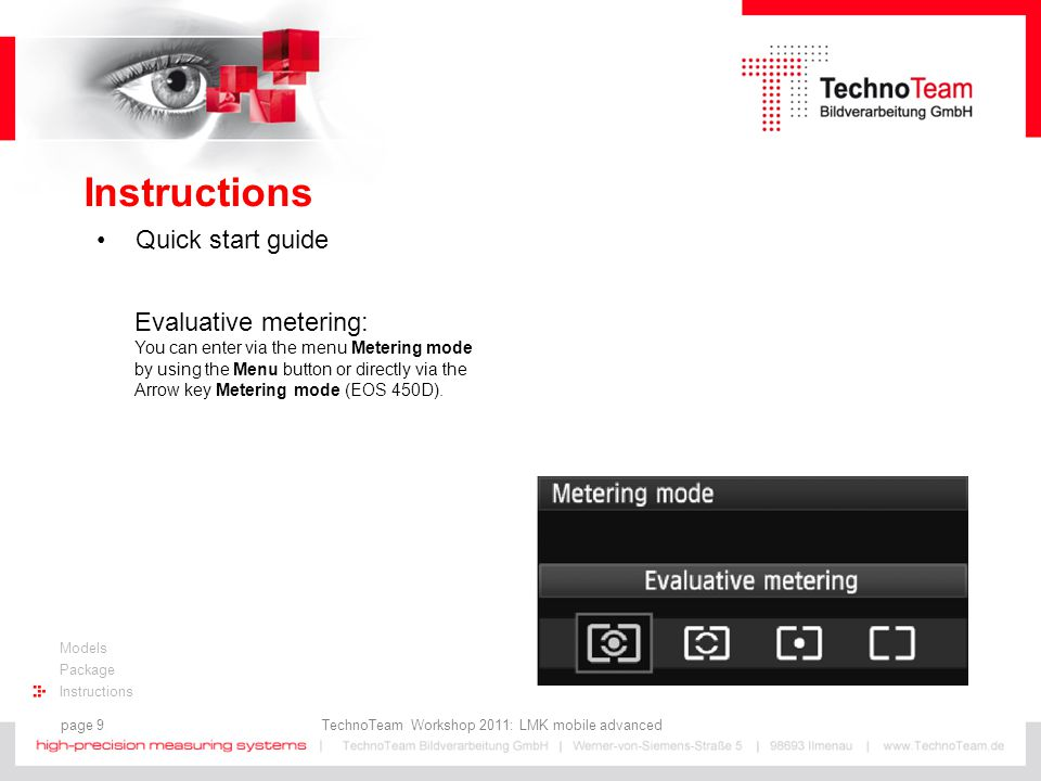 page 9 TechnoTeam Workshop 2011: LMK mobile advanced Models Package Instructions Quick start guide Evaluative metering: You can enter via the menu Metering mode by using the Menu button or directly via the Arrow key Metering mode (EOS 450D).