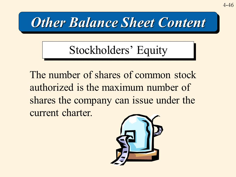 4-46 Other Balance Sheet Content The number of shares of common stock authorized is the maximum number of shares the company can issue under the curre