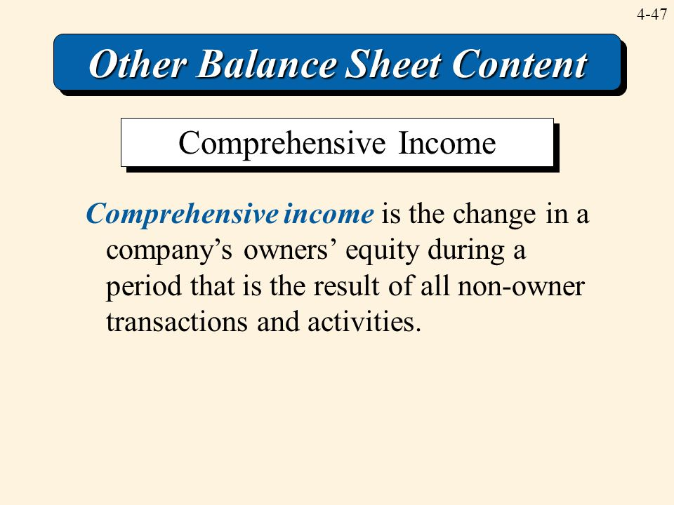 4-47 Other Balance Sheet Content Comprehensive income is the change in a company's owners' equity during a period that is the result of all non-owner